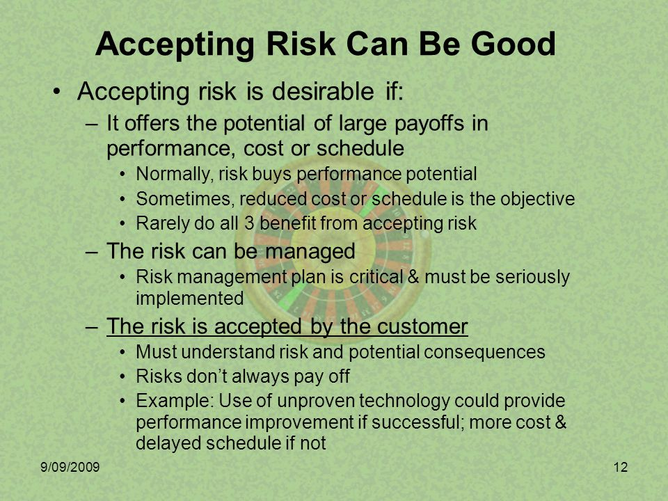 9/09/200912 Accepting risk is desirable if: –It offers the potential of large payoffs in performance, cost or schedule Normally, risk buys performance