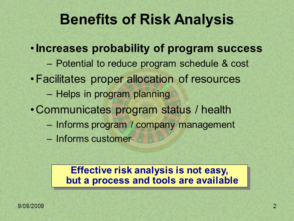9/09/20092 Benefits of Risk Analysis Increases probability of program success –Potential to reduce program schedule & cost Facilitates proper allocati