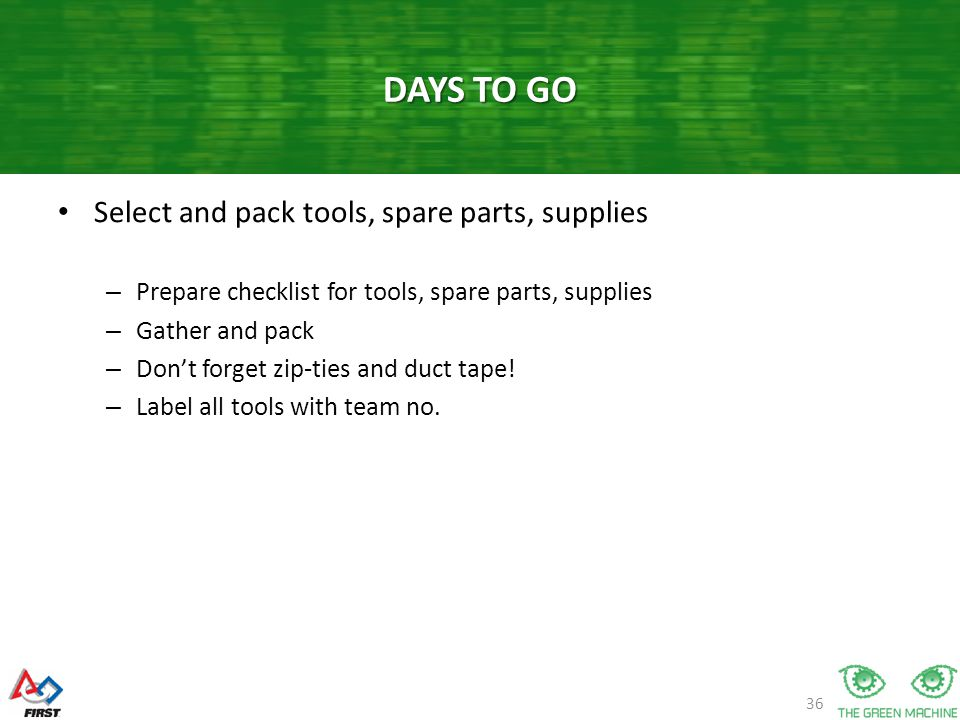 36 Select and pack tools, spare parts, supplies – Prepare checklist for tools, spare parts, supplies – Gather and pack – Dont forget zip-ties and duct