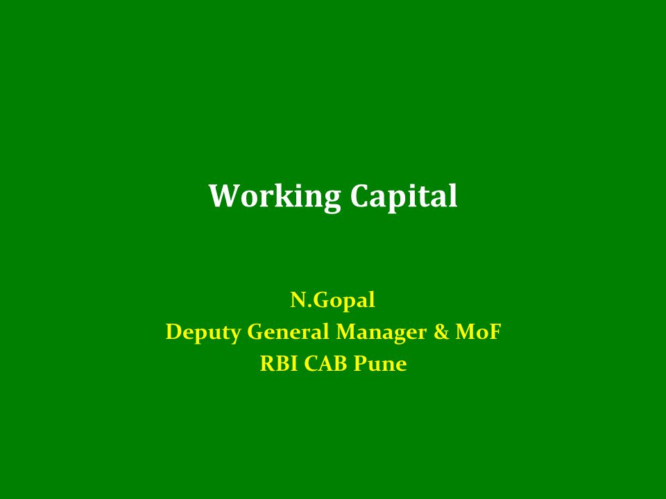 Working Capital N.Gopal Deputy General Manager & MoF RBI CAB Pune