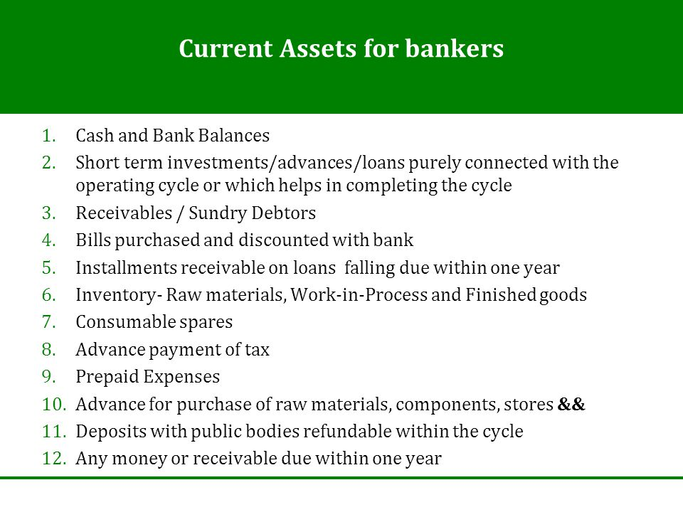 Current Assets for bankers 1.Cash and Bank Balances 2.Short term investments/advances/loans purely connected with the operating cycle or which helps i