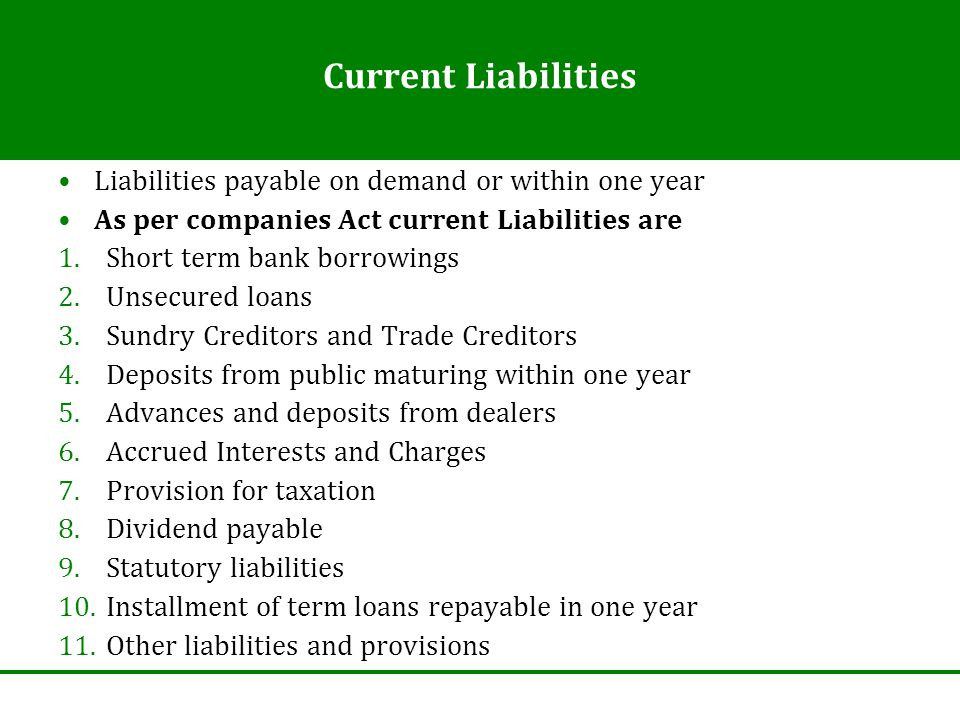 Current Liabilities Liabilities payable on demand or within one year As per companies Act current Liabilities are 1.Short term bank borrowings 2.Unsec