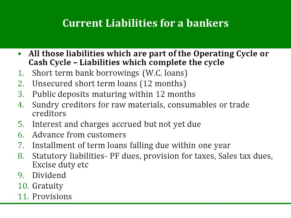 Current Liabilities for a bankers All those liabilities which are part of the Operating Cycle or Cash Cycle – Liabilities which complete the cycle 1.S