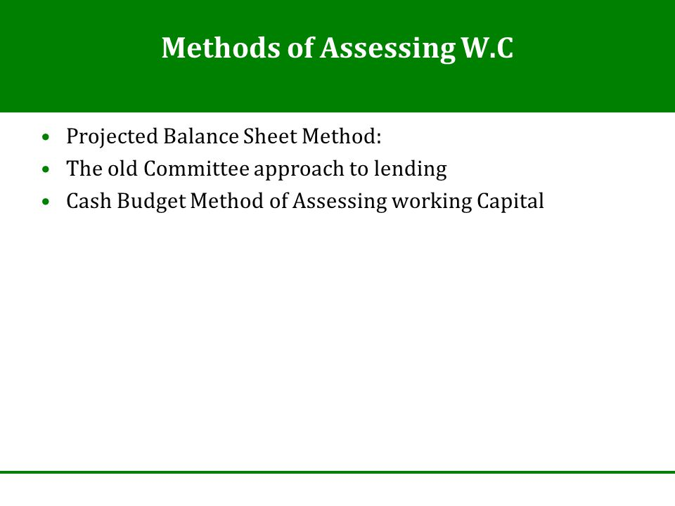 Methods of Assessing W.C Projected Balance Sheet Method: The old Committee approach to lending Cash Budget Method of Assessing working Capital