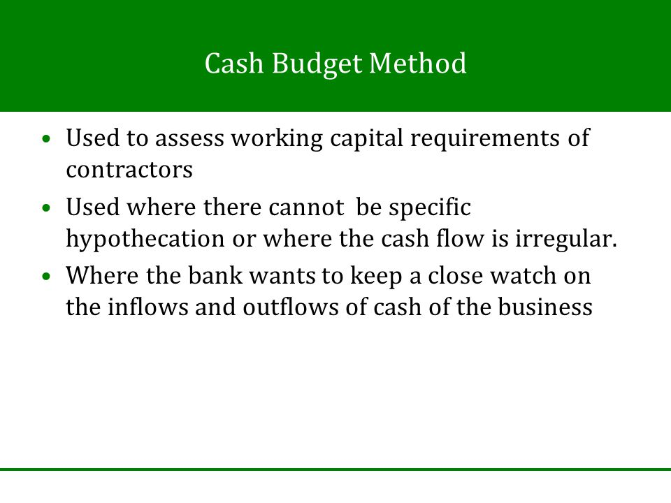 Cash Budget Method Used to assess working capital requirements of contractors Used where there cannot be specific hypothecation or where the cash flow