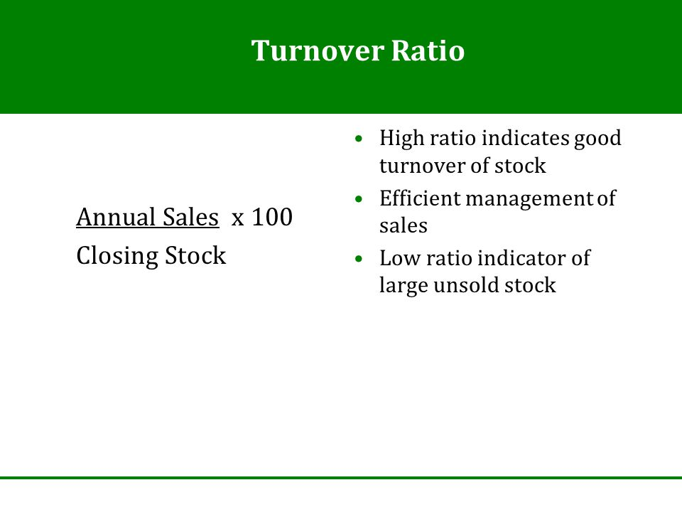 Turnover Ratio Annual Sales x 100 Closing Stock High ratio indicates good turnover of stock Efficient management of sales Low ratio indicator of large