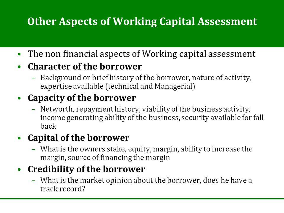Other Aspects of Working Capital Assessment The non financial aspects of Working capital assessment Character of the borrower –Background or brief his