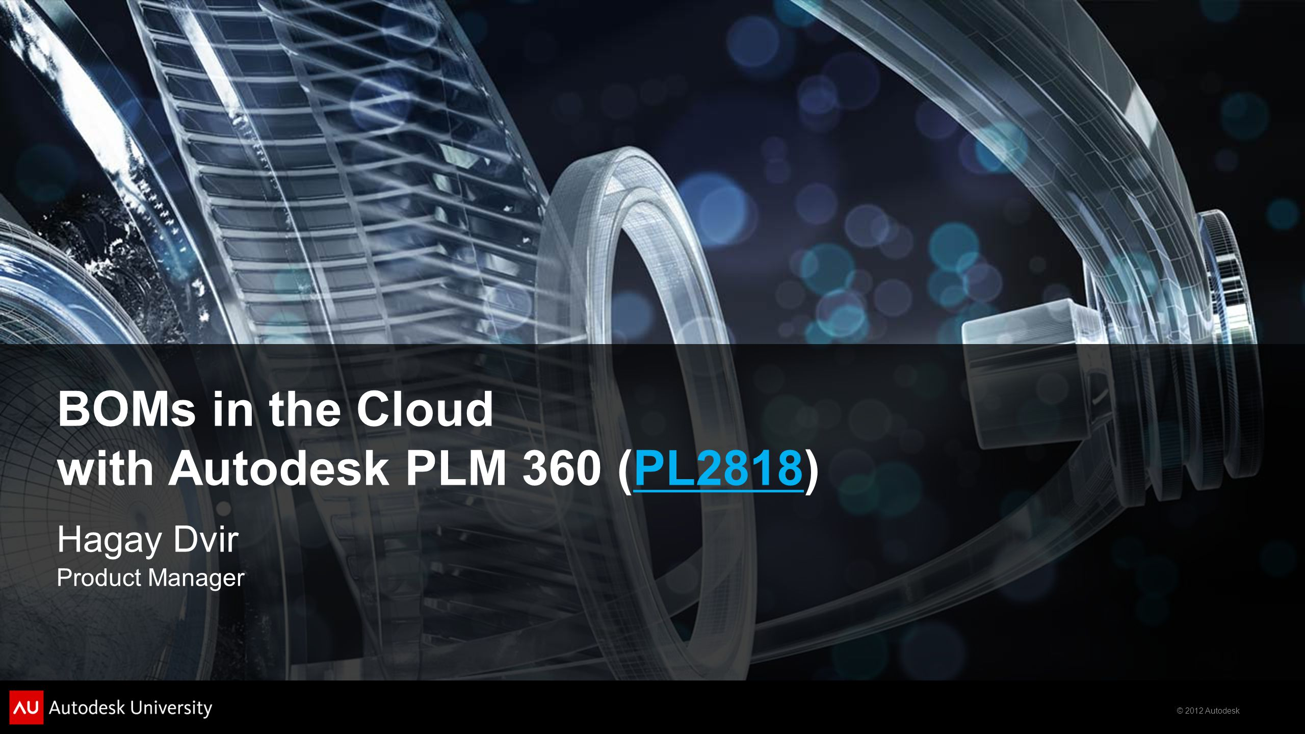© 2012 Autodesk BOMs in the Cloud with Autodesk PLM 360 (PL2818)PL2818 Hagay Dvir Product Manager