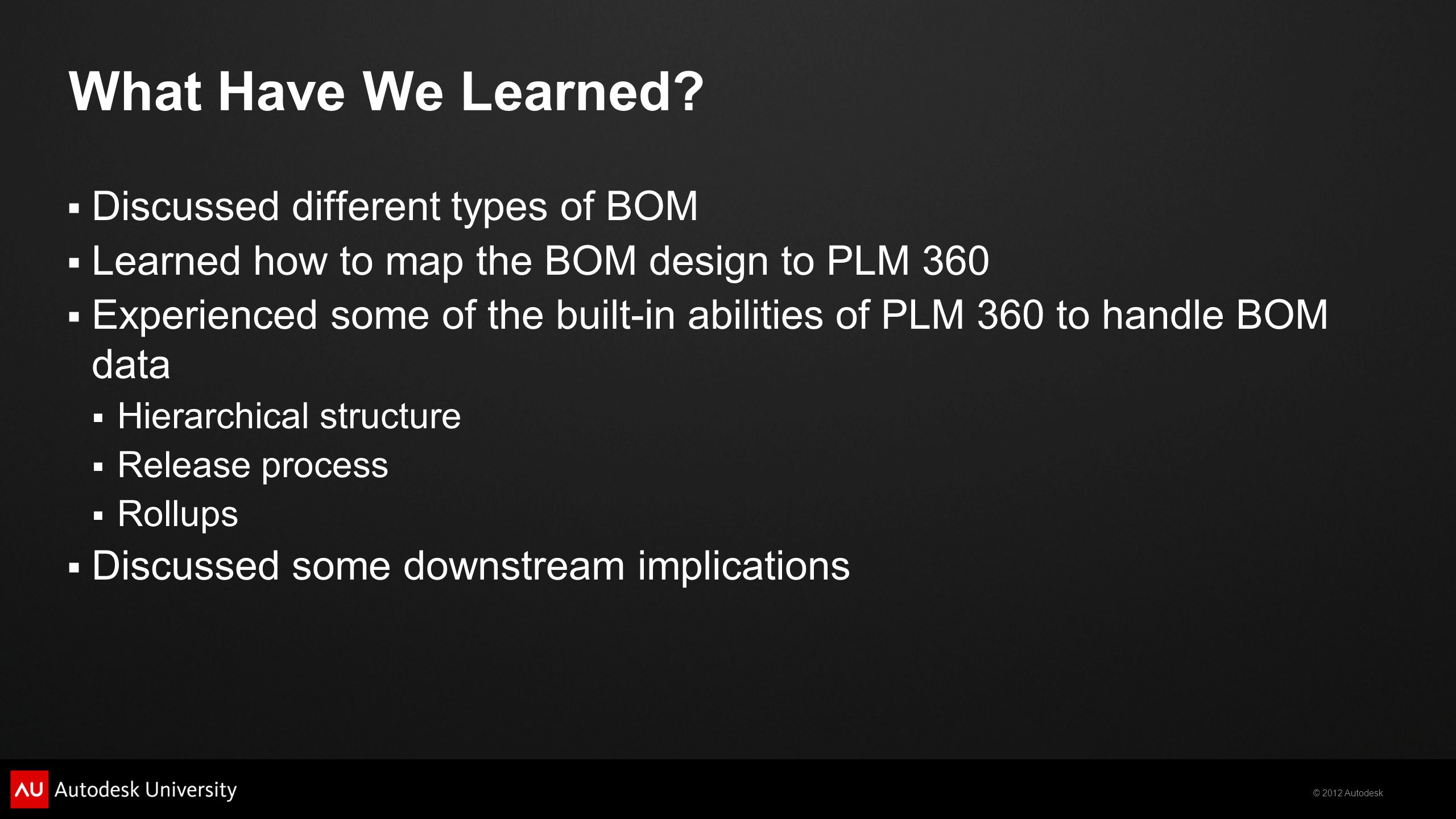 © 2012 Autodesk What Have We Learned? Discussed different types of BOM Learned how to map the BOM design to PLM 360 Experienced some of the built-in a
