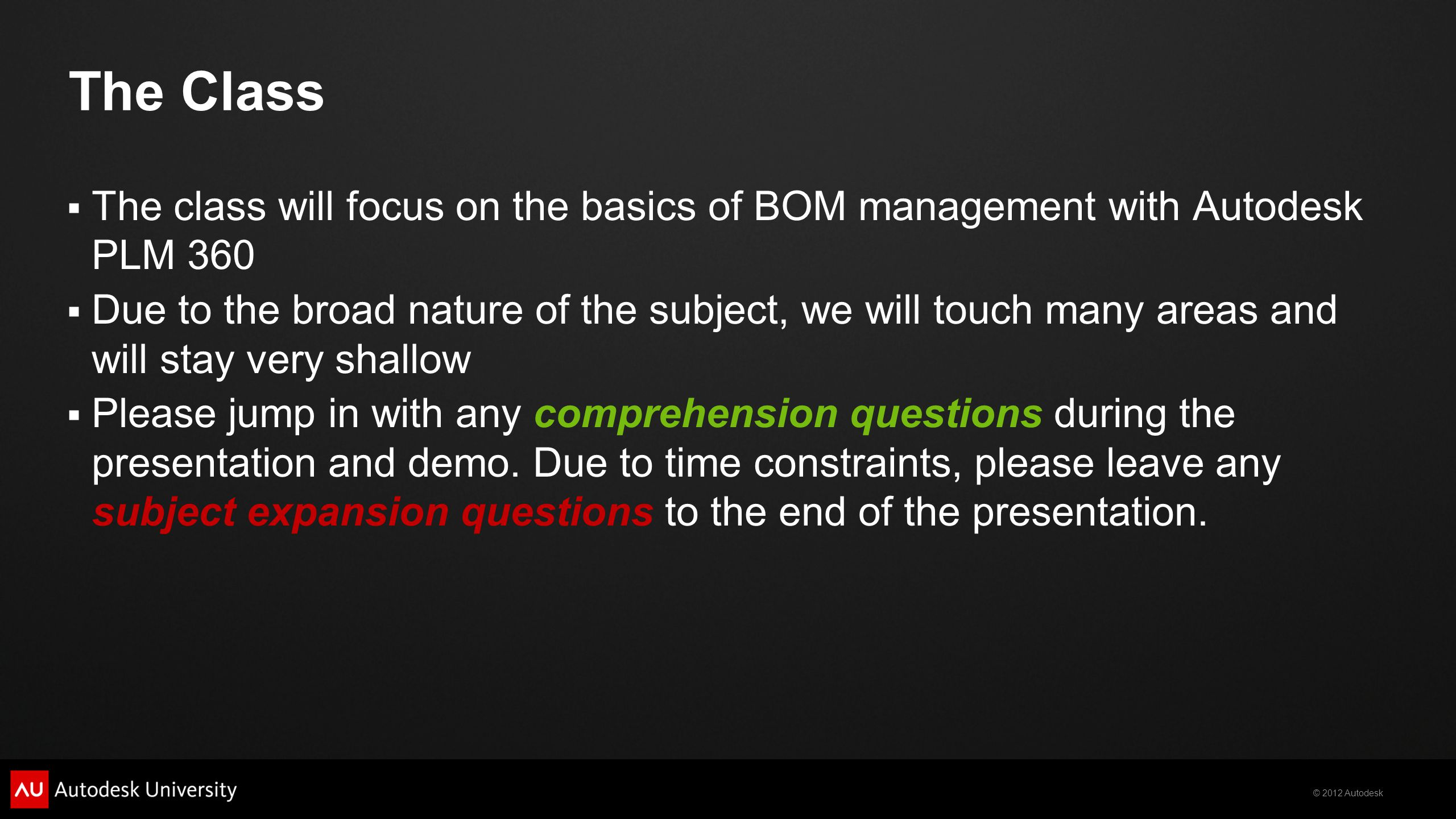 © 2012 Autodesk The Class The class will focus on the basics of BOM management with Autodesk PLM 360 Due to the broad nature of the subject, we will touch many areas and will stay very shallow Please jump in with any comprehension questions during the presentation and demo.