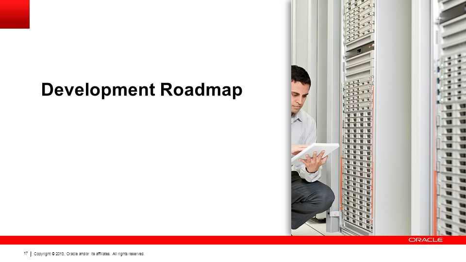 Copyright © 2013, Oracle and/or its affiliates. All rights reserved. 17 Development Roadmap