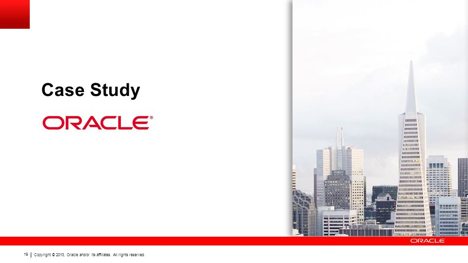 Copyright © 2013, Oracle and/or its affiliates. All rights reserved. 19 Case Study