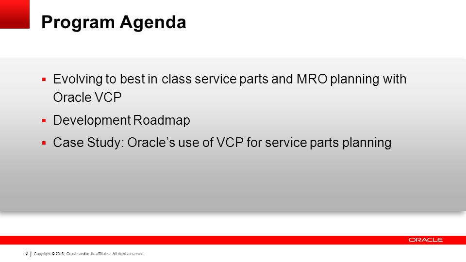 Copyright © 2013, Oracle and/or its affiliates. All rights reserved. 3 Program Agenda Evolving to best in class service parts and MRO planning with Or