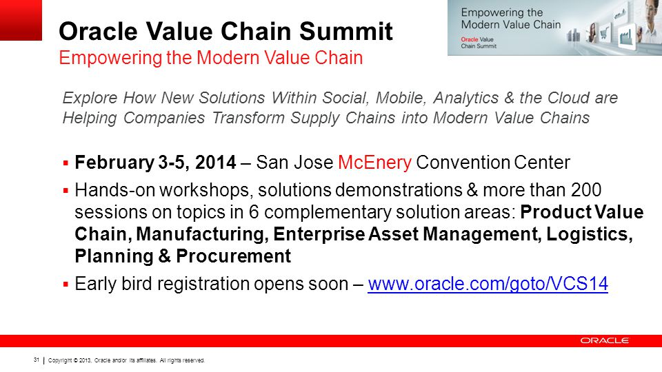 Copyright © 2013, Oracle and/or its affiliates. All rights reserved. 31 Oracle Value Chain Summit February 3-5, 2014 – San Jose McEnery Convention Cen