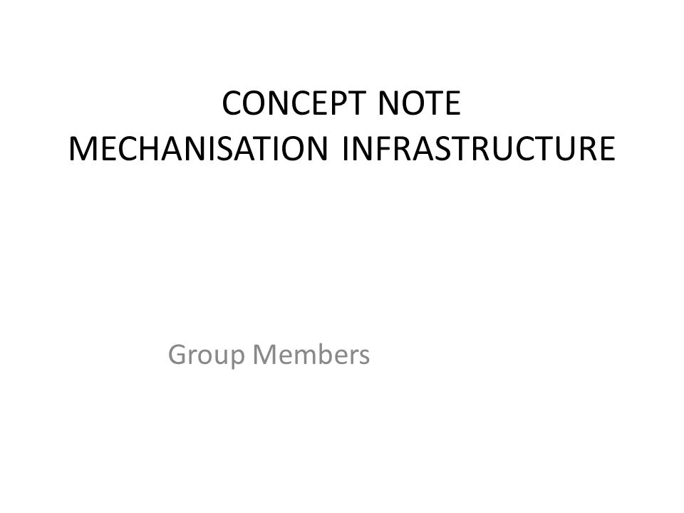 CONCEPT NOTE MECHANISATION INFRASTRUCTURE Group Members