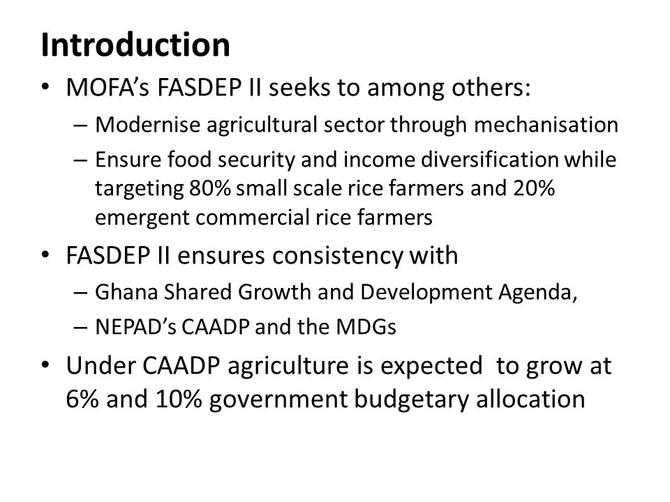 Introduction MOFAs FASDEP II seeks to among others: – Modernise agricultural sector through mechanisation – Ensure food security and income diversific