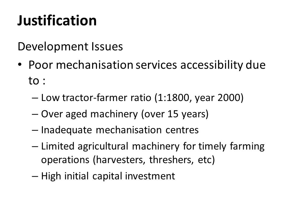 Justification Development Issues Poor mechanisation services accessibility due to : – Low tractor-farmer ratio (1:1800, year 2000) – Over aged machine
