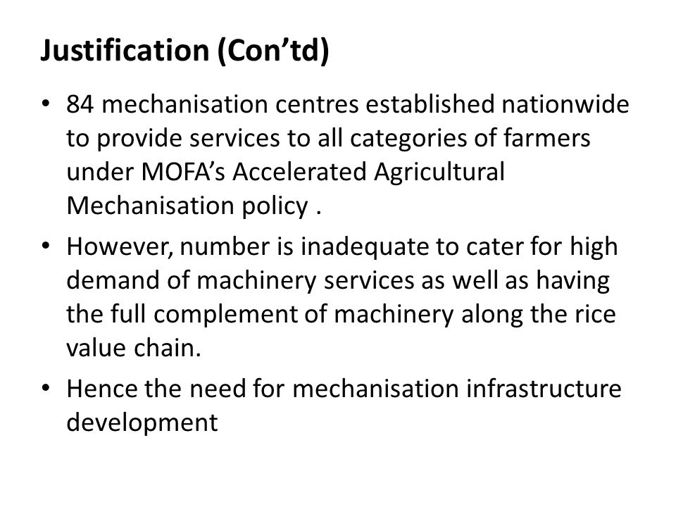 Justification (Contd) 84 mechanisation centres established nationwide to provide services to all categories of farmers under MOFAs Accelerated Agricul