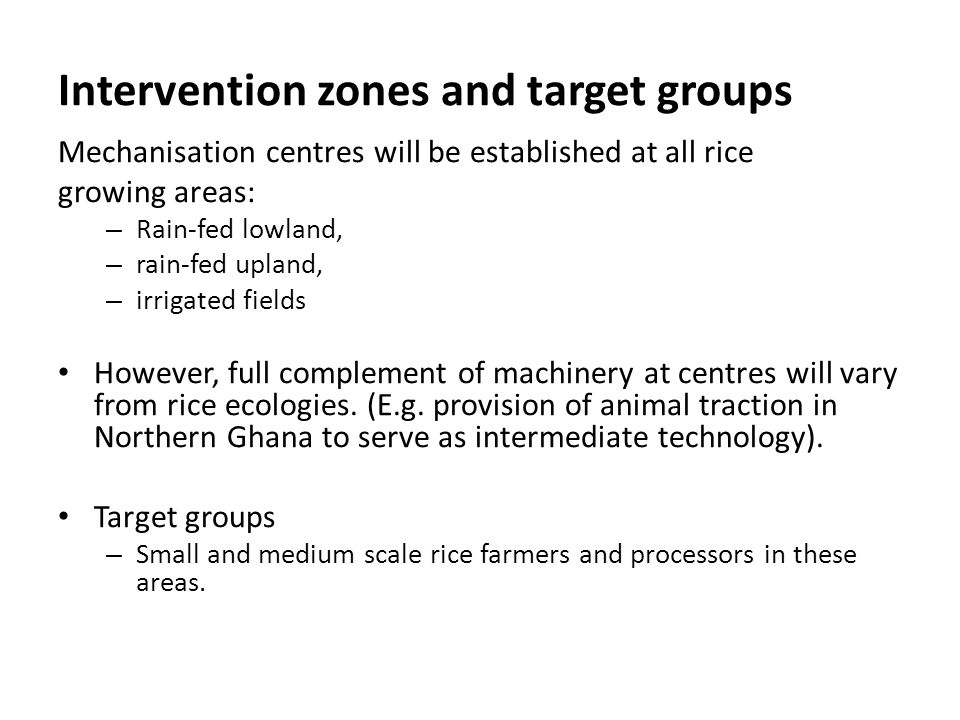 Intervention zones and target groups Mechanisation centres will be established at all rice growing areas: – Rain-fed lowland, – rain-fed upland, – irr