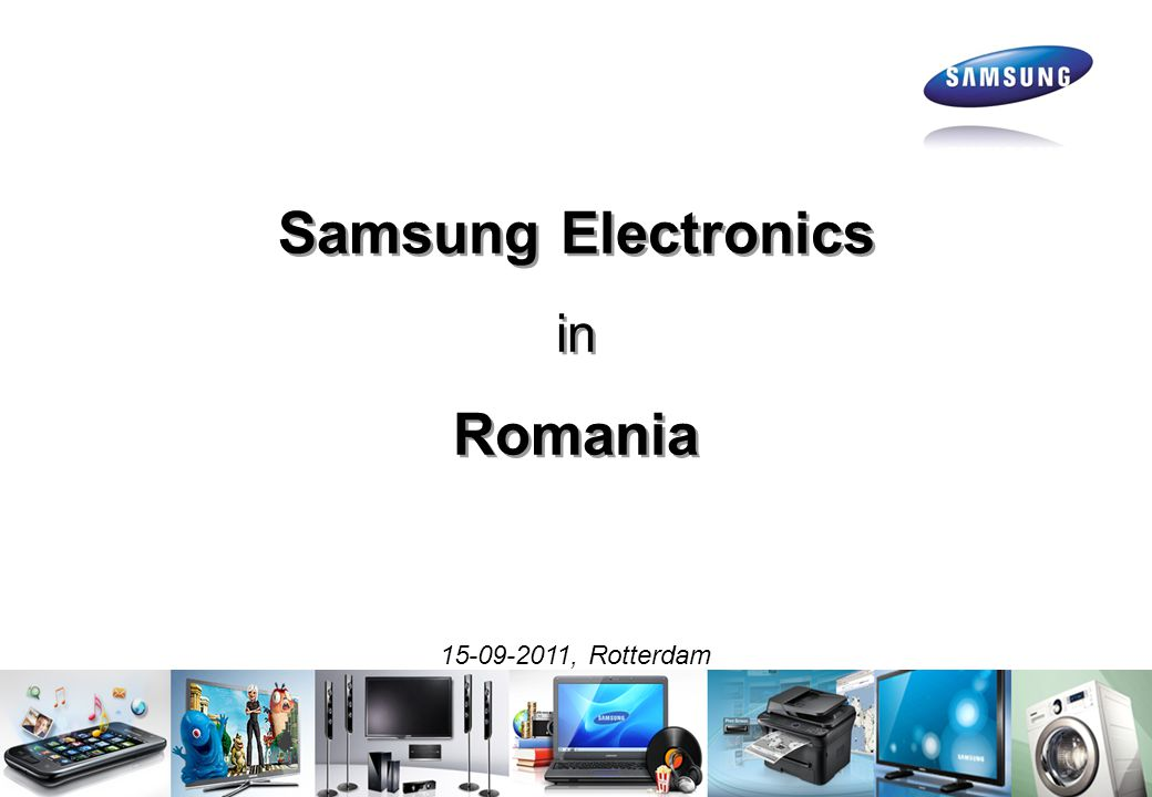 Samsung Electronics in Romania Samsung Electronics in Romania 15-09-2011, Rotterdam