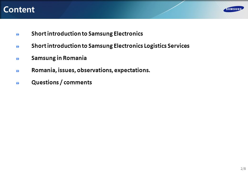 Content 2/8 Short introduction to Samsung Electronics Short introduction to Samsung Electronics Logistics Services Samsung in Romania Romania, issues, observations, expectations.
