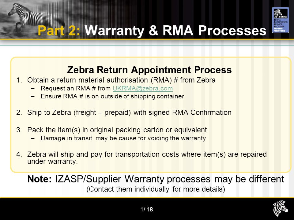 1/18 Part 2: Warranty & RMA Processes Zebra Return Appointment Process 1.Obtain a return material authorisation (RMA) # from Zebra –Request an RMA # from UKRMA@zebra.comUKRMA@zebra.com –Ensure RMA # is on outside of shipping container 2.Ship to Zebra (freight – prepaid) with signed RMA Confirmation 3.Pack the item(s) in original packing carton or equivalent –Damage in transit may be cause for voiding the warranty 4.Zebra will ship and pay for transportation costs where item(s) are repaired under warranty.