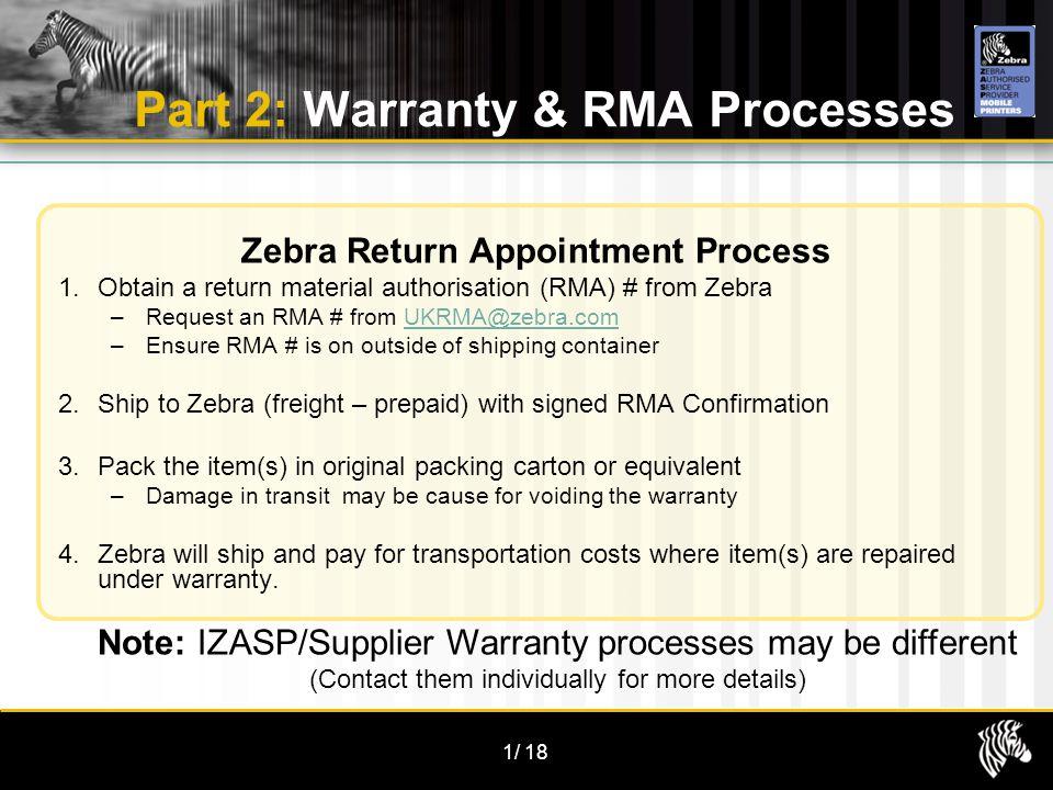 1/18 Part 2: Warranty & RMA Processes Zebra Return Appointment Process 1.Obtain a return material authorisation (RMA) # from Zebra –Request an RMA # f