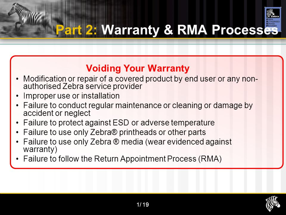1/19 Part 2: Warranty & RMA Processes Voiding Your Warranty Modification or repair of a covered product by end user or any non- authorised Zebra servi