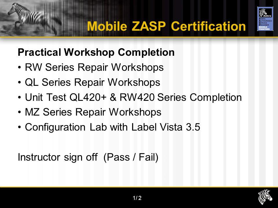 1/2 Mobile ZASP Certification Practical Workshop Completion RW Series Repair Workshops QL Series Repair Workshops Unit Test QL420+ & RW420 Series Comp