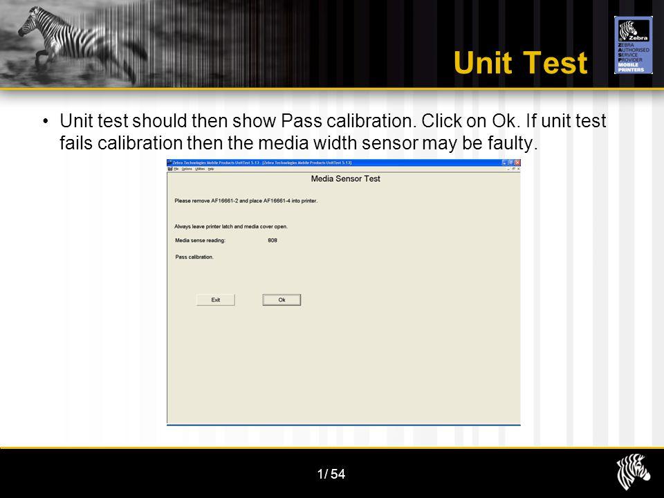 1/54 Unit Test Unit test should then show Pass calibration. Click on Ok. If unit test fails calibration then the media width sensor may be faulty.