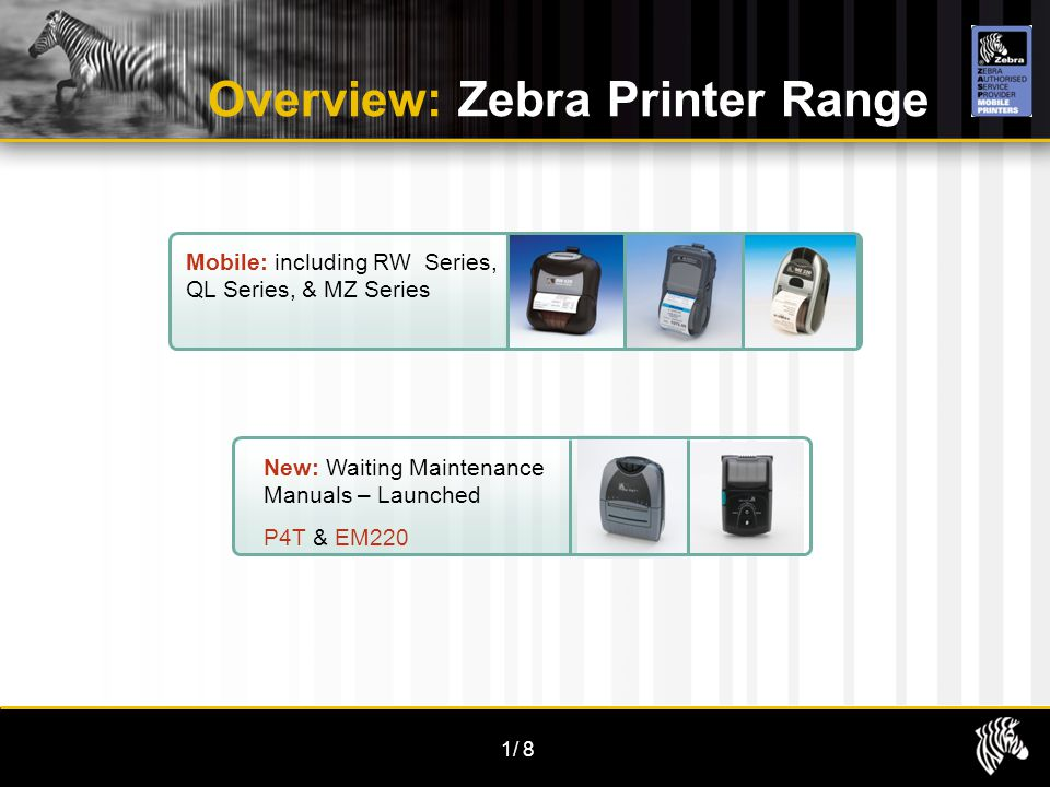 1/8 Overview: Zebra Printer Range Mobile: including RW Series, QL Series, & MZ Series New: Waiting Maintenance Manuals – Launched P4T & EM220