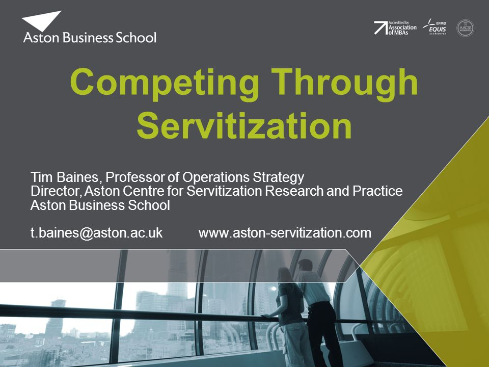 Competing Through Servitization Tim Baines, Professor of Operations Strategy Director, Aston Centre for Servitization Research and Practice Aston Busi