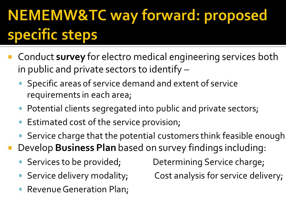 Conduct survey for electro medical engineering services both in public and private sectors to identify – Specific areas of service demand and extent of service requirements in each area; Potential clients segregated into public and private sectors; Estimated cost of the service provision; Service charge that the potential customers think feasible enough Develop Business Plan based on survey findings including: Services to be provided; Determining Service charge; Service delivery modality; Cost analysis for service delivery; Revenue Generation Plan;