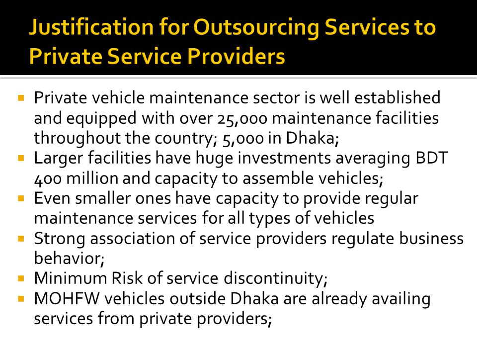 Private vehicle maintenance sector is well established and equipped with over 25,000 maintenance facilities throughout the country; 5,000 in Dhaka; Larger facilities have huge investments averaging BDT 400 million and capacity to assemble vehicles; Even smaller ones have capacity to provide regular maintenance services for all types of vehicles Strong association of service providers regulate business behavior; Minimum Risk of service discontinuity; MOHFW vehicles outside Dhaka are already availing services from private providers;