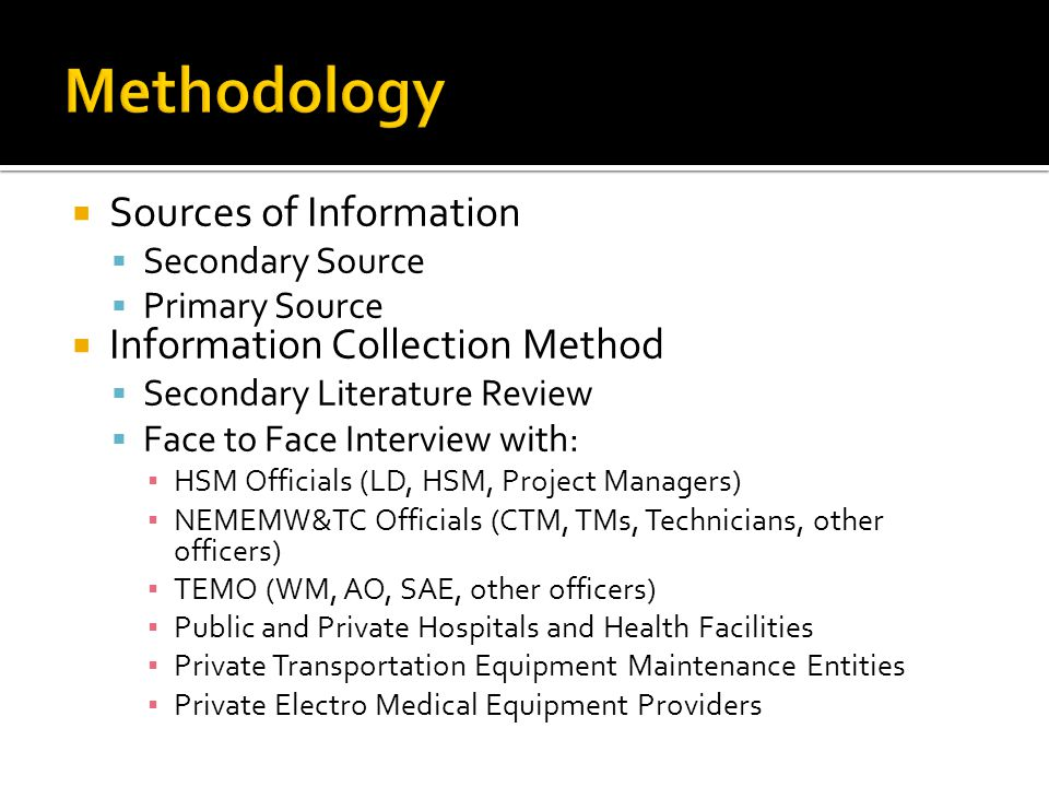 Sources of Information Secondary Source Primary Source Information Collection Method Secondary Literature Review Face to Face Interview with: HSM Officials (LD, HSM, Project Managers) NEMEMW&TC Officials (CTM, TMs, Technicians, other officers) TEMO (WM, AO, SAE, other officers) Public and Private Hospitals and Health Facilities Private Transportation Equipment Maintenance Entities Private Electro Medical Equipment Providers