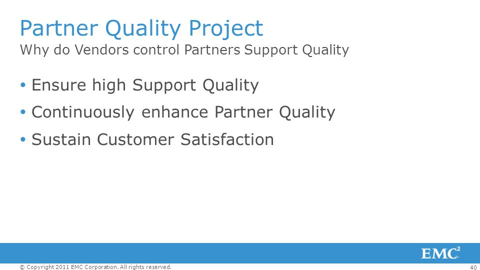 40 © Copyright 2011 EMC Corporation. All rights reserved. Why do Vendors control Partners Support Quality Partner Quality Project Ensure high Support