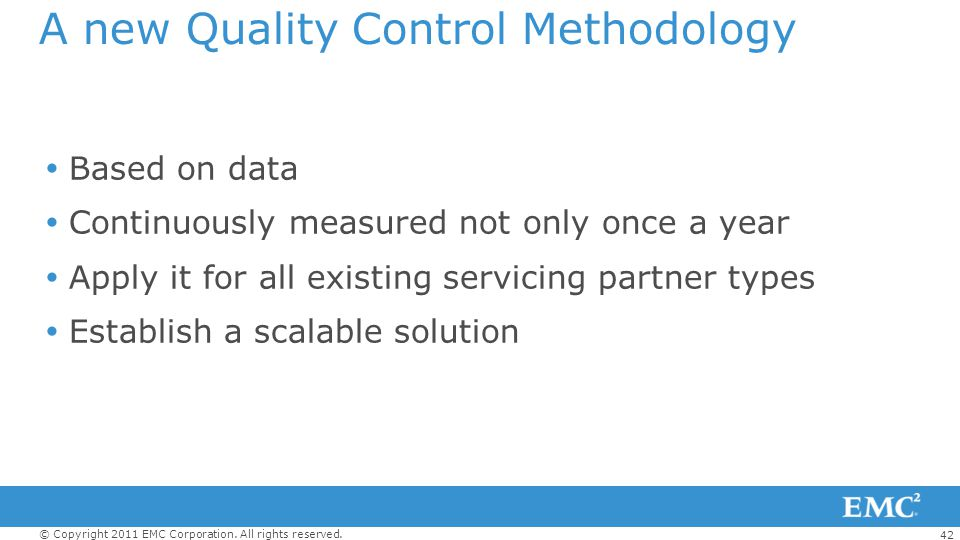 42 © Copyright 2011 EMC Corporation. All rights reserved. A new Quality Control Methodology Based on data Continuously measured not only once a year A