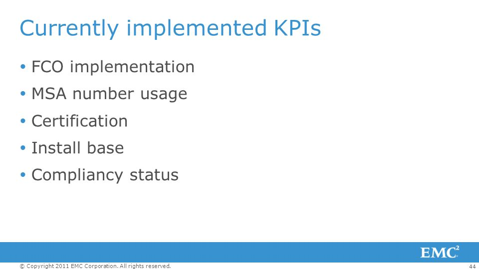 44 © Copyright 2011 EMC Corporation. All rights reserved. Currently implemented KPIs FCO implementation MSA number usage Certification Install base Co