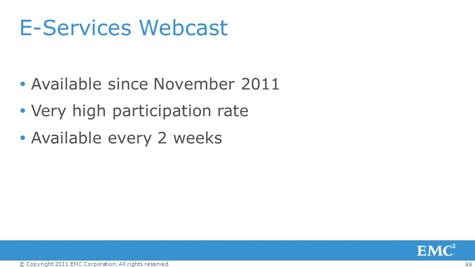 49 © Copyright 2011 EMC Corporation. All rights reserved. E-Services Webcast Available since November 2011 Very high participation rate Available ever
