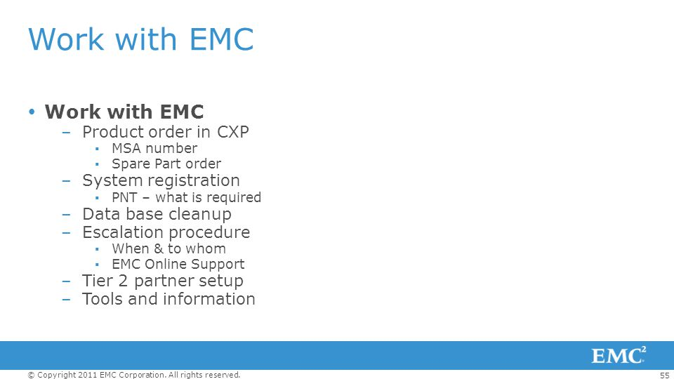 55 © Copyright 2011 EMC Corporation. All rights reserved. Work with EMC –Product order in CXP MSA number Spare Part order –System registration PNT – w