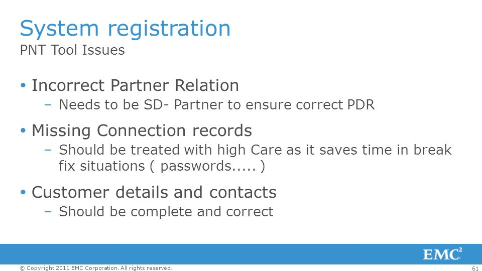 61 © Copyright 2011 EMC Corporation. All rights reserved. PNT Tool Issues System registration Incorrect Partner Relation –Needs to be SD- Partner to e