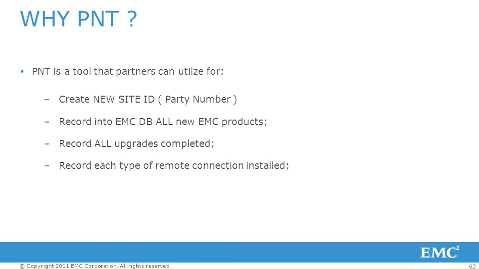 62 © Copyright 2011 EMC Corporation. All rights reserved. WHY PNT ? PNT is a tool that partners can utilze for: –Create NEW SITE ID ( Party Number ) –