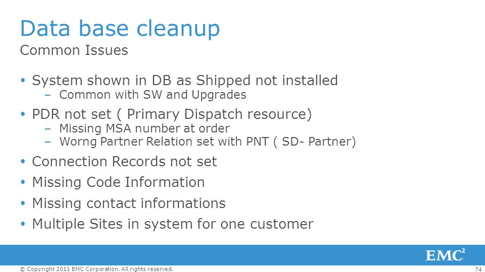 74 © Copyright 2011 EMC Corporation. All rights reserved. Common Issues Data base cleanup System shown in DB as Shipped not installed –Common with SW