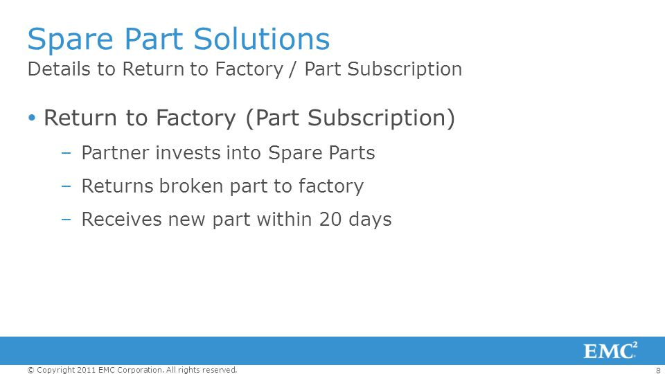 8 © Copyright 2011 EMC Corporation. All rights reserved. Details to Return to Factory / Part Subscription Spare Part Solutions Return to Factory (Part