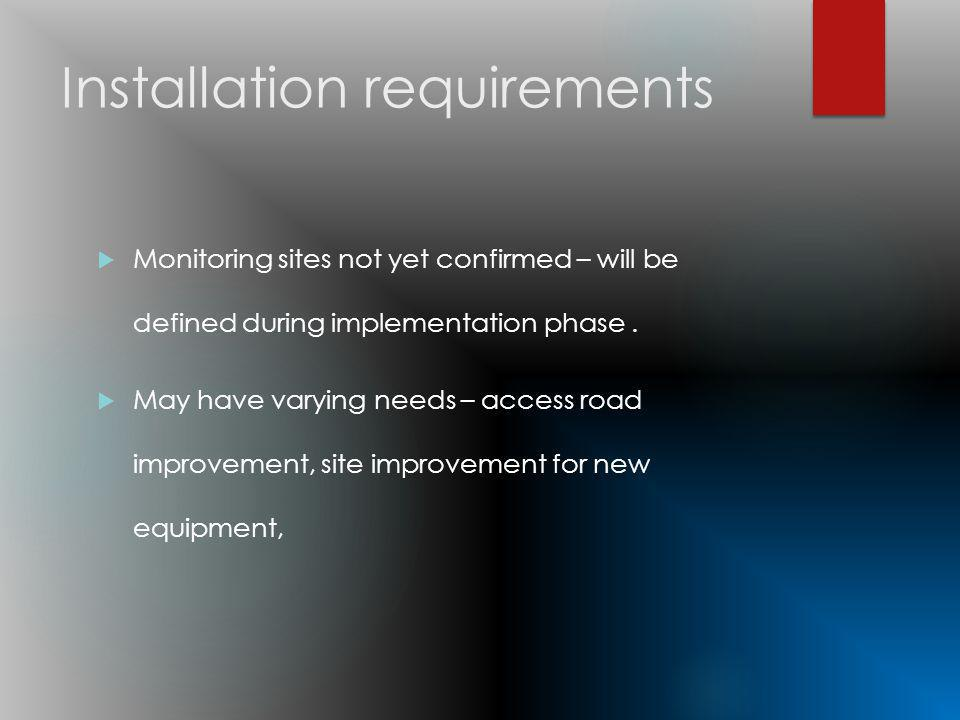 Installation requirements Monitoring sites not yet confirmed – will be defined during implementation phase.