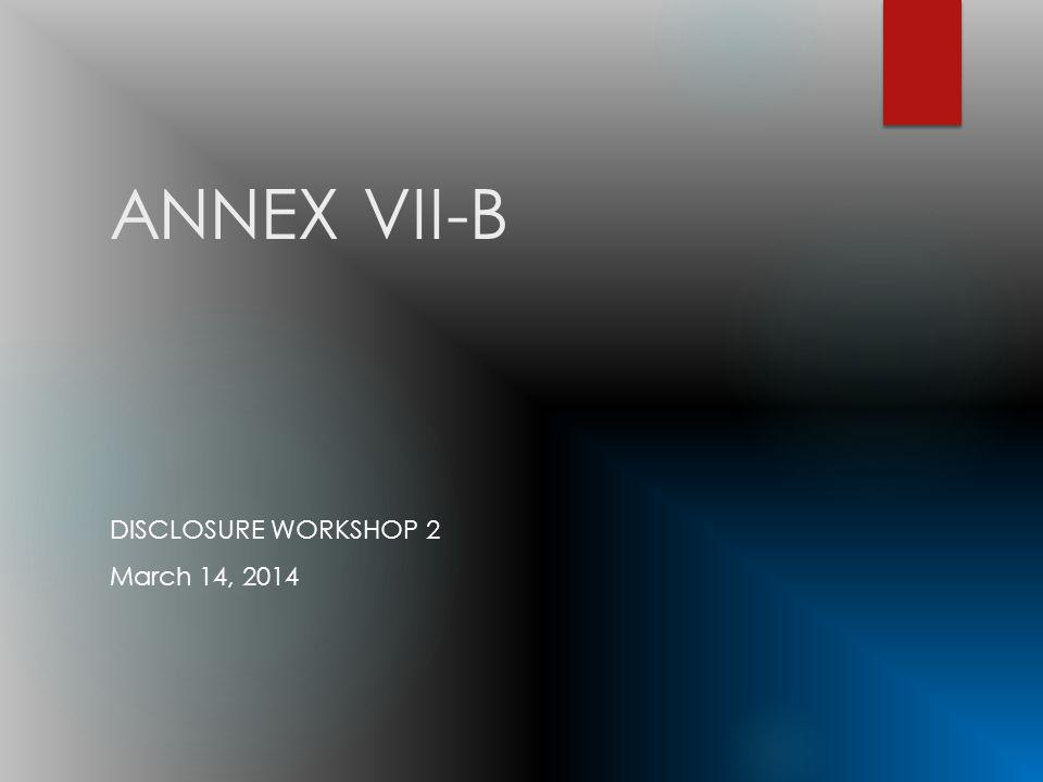 ANNEX VII-B DISCLOSURE WORKSHOP 2 March 14, 2014