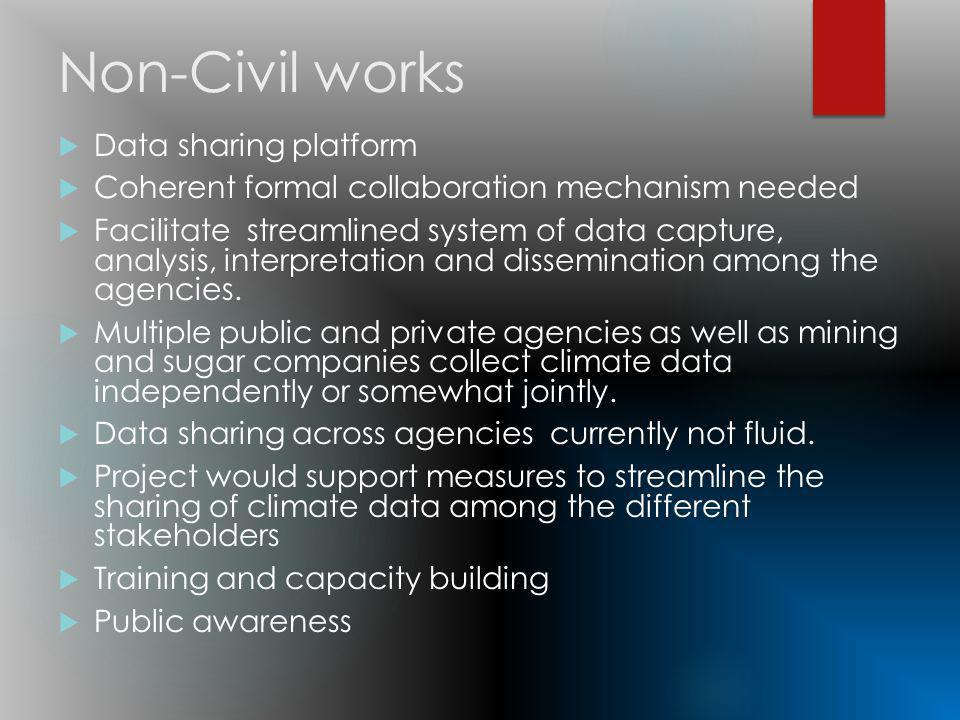 Non-Civil works Data sharing platform Coherent formal collaboration mechanism needed Facilitate streamlined system of data capture, analysis, interpretation and dissemination among the agencies.