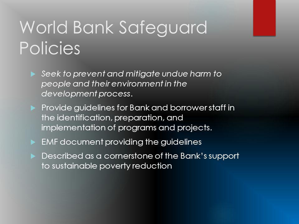 World Bank Safeguard Policies Seek to prevent and mitigate undue harm to people and their environment in the development process.
