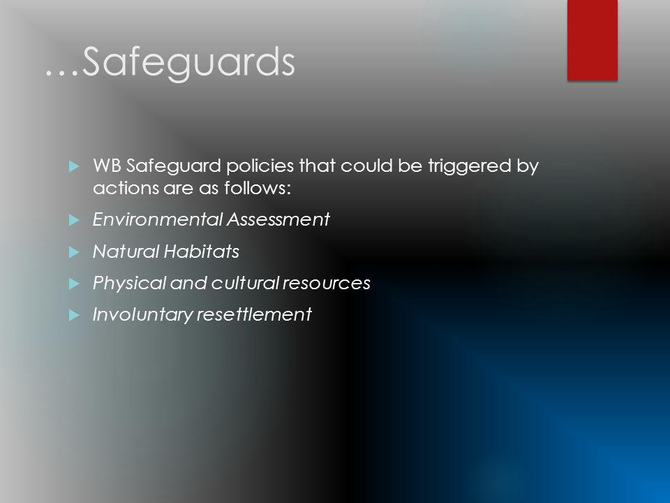 …Safeguards WB Safeguard policies that could be triggered by actions are as follows: Environmental Assessment Natural Habitats Physical and cultural resources Involuntary resettlement
