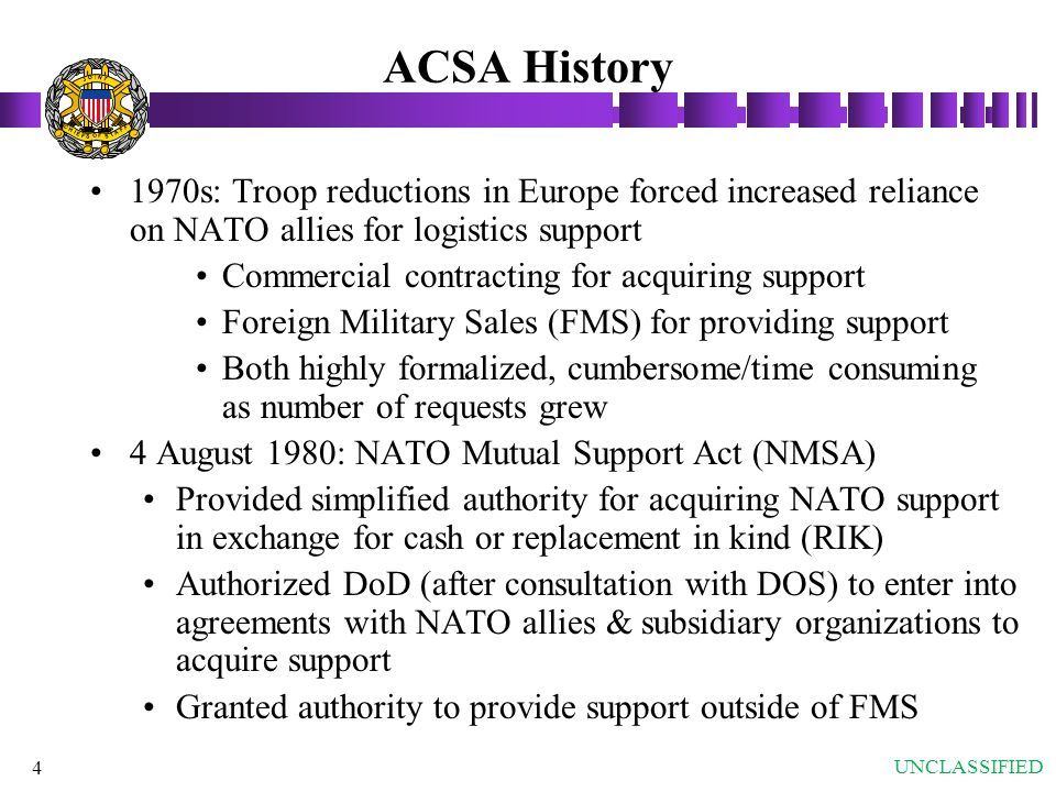 4 ACSA History 1970s: Troop reductions in Europe forced increased reliance on NATO allies for logistics support Commercial contracting for acquiring s